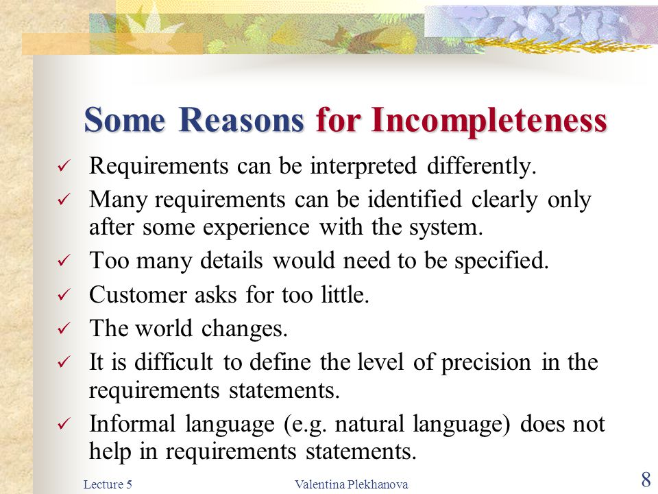 Lecture 5Valentina Plekhanova 8 Some Reasons for Incompleteness Requirements can be interpreted differently. Many requirements can be identified clear
