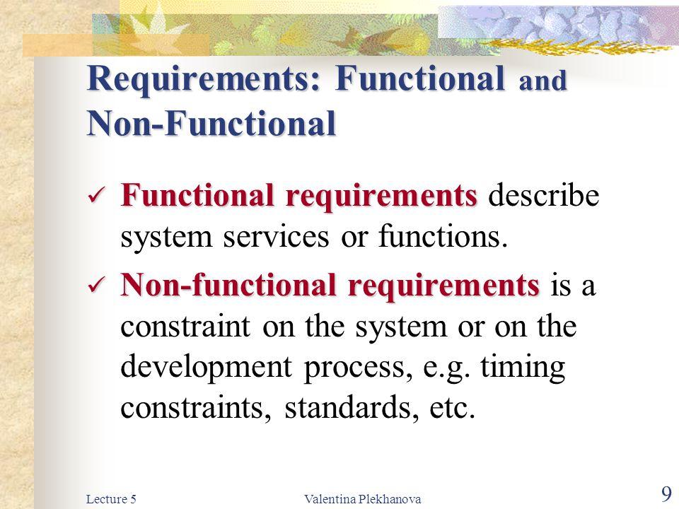 Lecture 5Valentina Plekhanova 9 Requirements: Functional and Non-Functional Functional requirements Functional requirements describe system services o