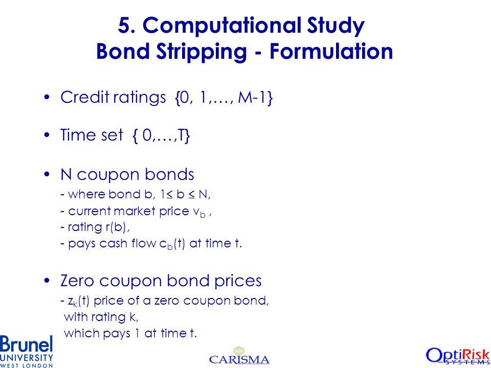 5. Computational Study Bond Stripping - Formulation Credit ratings {0, 1,…, M-1} Time set { 0,…,T} N coupon bonds - where bond b, 1  b  N, - current