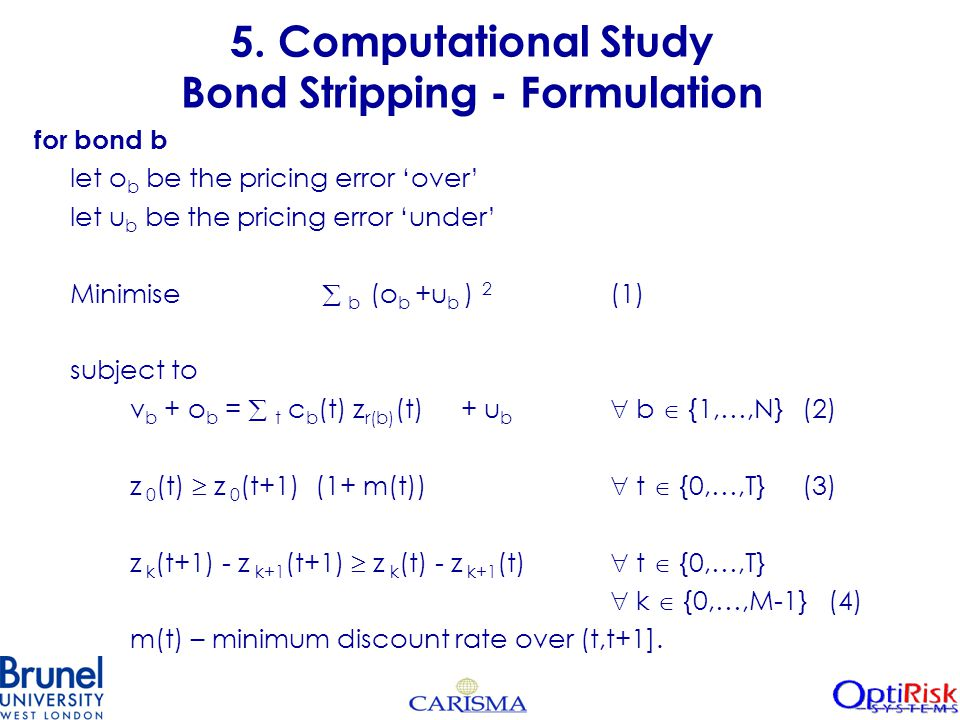 5. Computational Study Bond Stripping - Formulation for bond b let o b be the pricing error 'over' let u b be the pricing error 'under' Minimise  b (