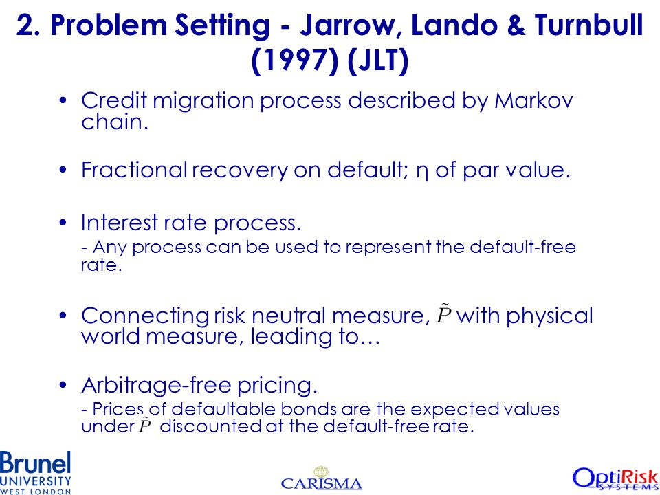 2. Problem Setting - Jarrow, Lando & Turnbull (1997) (JLT) Credit migration process described by Markov chain. Fractional recovery on default; η of pa