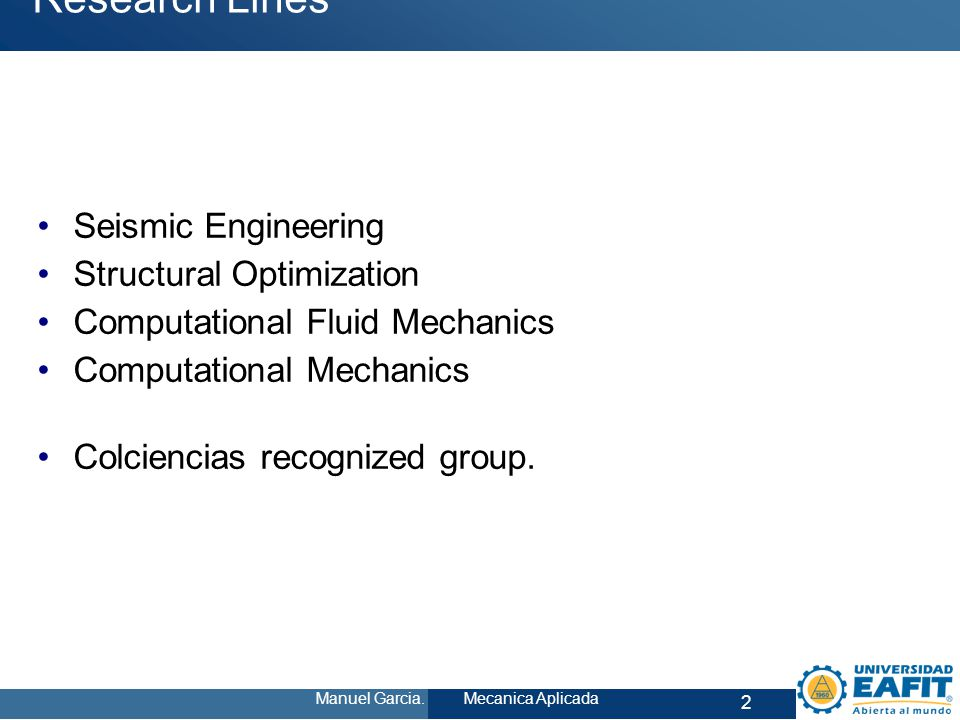 2 Manuel Garcia. Mecanica Aplicada Research Lines Seismic Engineering Structural Optimization Computational Fluid Mechanics Computational Mechanics Co