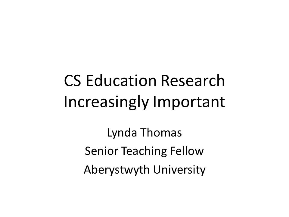 CS Education Research Increasingly Important Lynda Thomas Senior Teaching Fellow Aberystwyth University