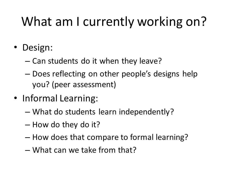 What am I currently working on? Design: – Can students do it when they leave? – Does reflecting on other people's designs help you? (peer assessment)