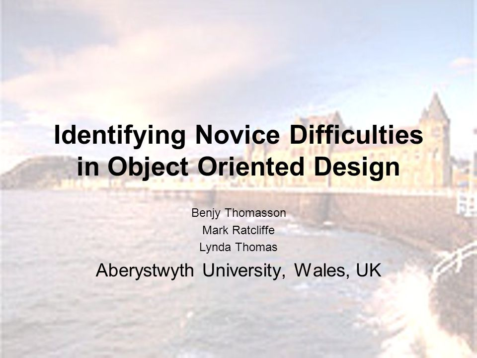 Identifying Novice Difficulties in Object Oriented Design Benjy Thomasson Mark Ratcliffe Lynda Thomas Aberystwyth University, Wales, UK
