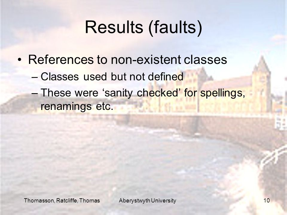 Thomasson, Ratcliffe, Thomas Aberystwyth University10 Results (faults) References to non-existent classes –Classes used but not defined –These were 'sanity checked' for spellings, renamings etc.