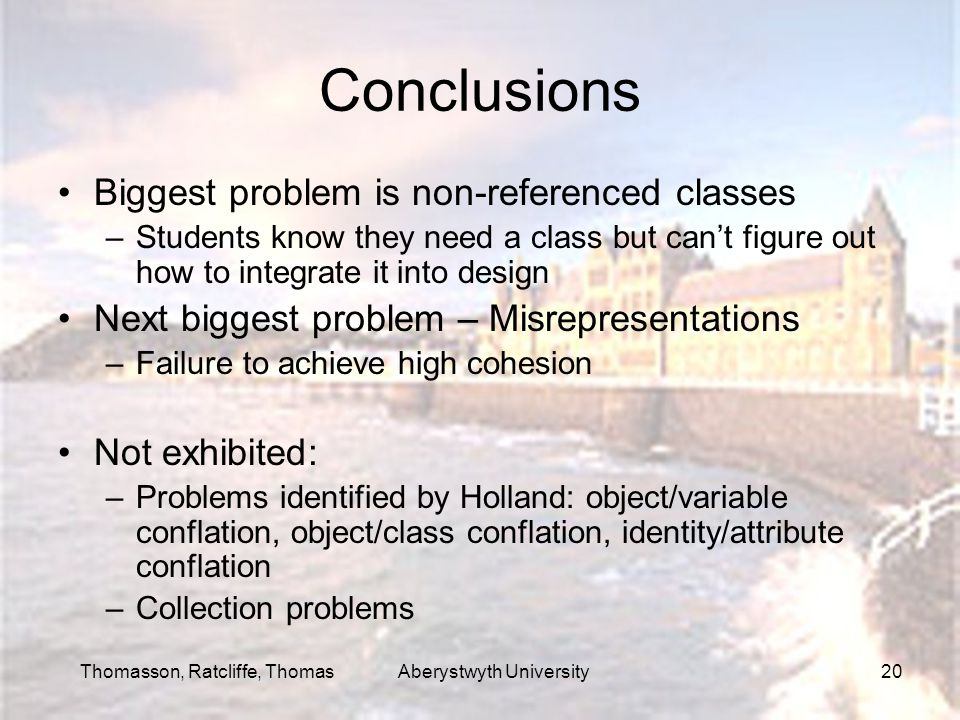 Thomasson, Ratcliffe, Thomas Aberystwyth University20 Conclusions Biggest problem is non-referenced classes –Students know they need a class but can't figure out how to integrate it into design Next biggest problem – Misrepresentations –Failure to achieve high cohesion Not exhibited: –Problems identified by Holland: object/variable conflation, object/class conflation, identity/attribute conflation –Collection problems