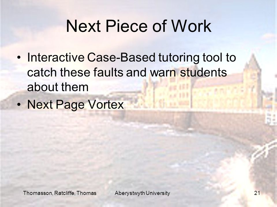Thomasson, Ratcliffe, Thomas Aberystwyth University21 Next Piece of Work Interactive Case-Based tutoring tool to catch these faults and warn students