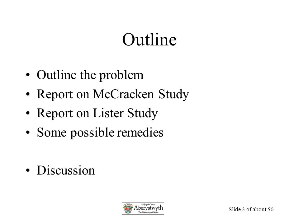 Slide 3 of about 50 Outline Outline the problem Report on McCracken Study Report on Lister Study Some possible remedies Discussion