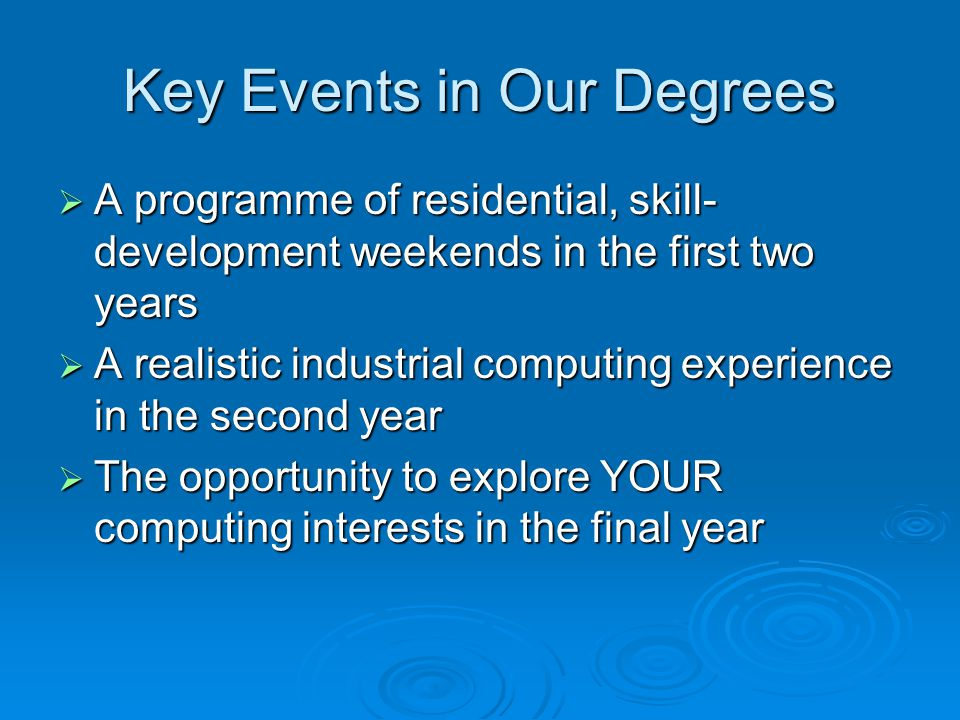 Key Events in Our Degrees  A programme of residential, skill- development weekends in the first two years  A realistic industrial computing experience in the second year  The opportunity to explore YOUR computing interests in the final year
