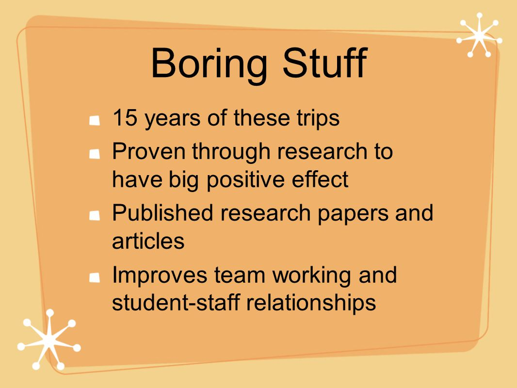 Boring Stuff 15 years of these trips Proven through research to have big positive effect Published research papers and articles Improves team working