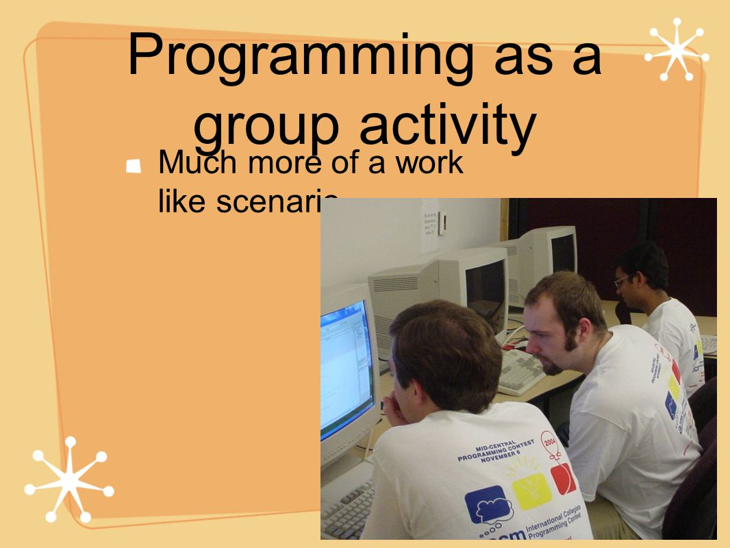 Programming as a group activity Much more of a work like scenario