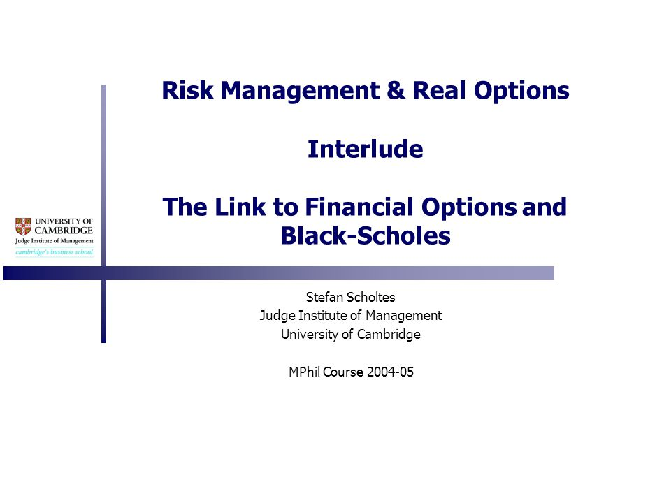 Risk Management & Real Options Interlude The Link to Financial Options and Black-Scholes Stefan Scholtes Judge Institute of Management University of Cambridge MPhil Course 2004-05