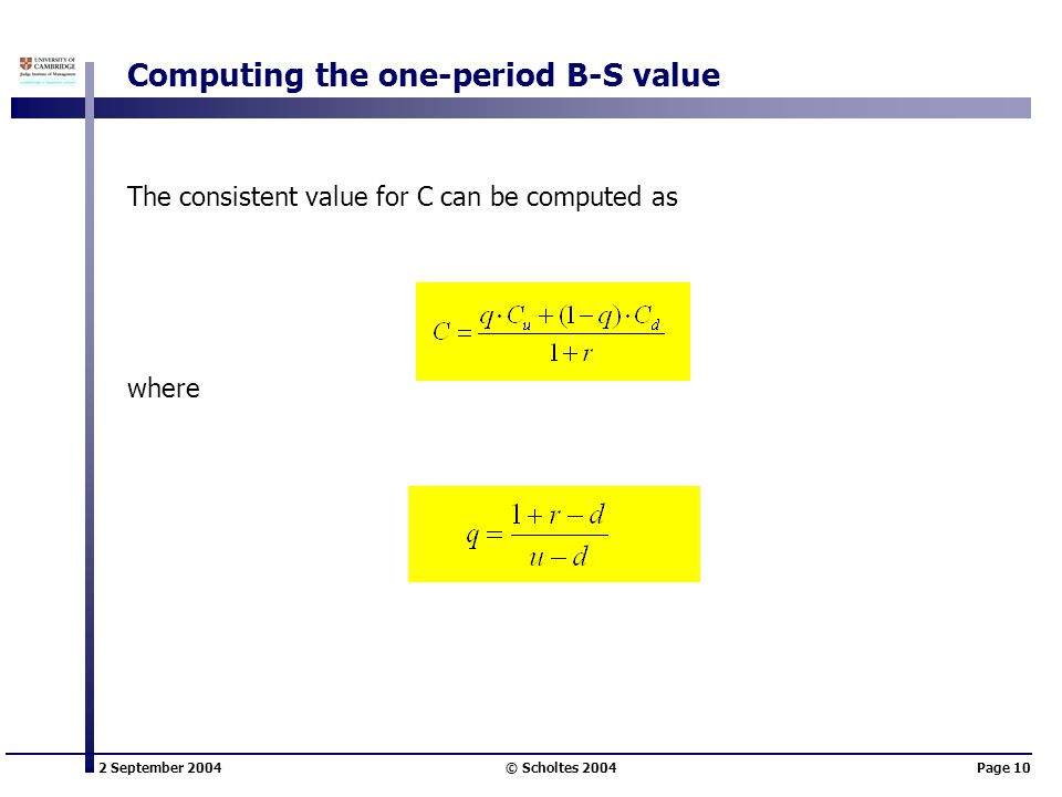 2 September 2004 © Scholtes 2004Page 10 Computing the one-period B-S value The consistent value for C can be computed as where