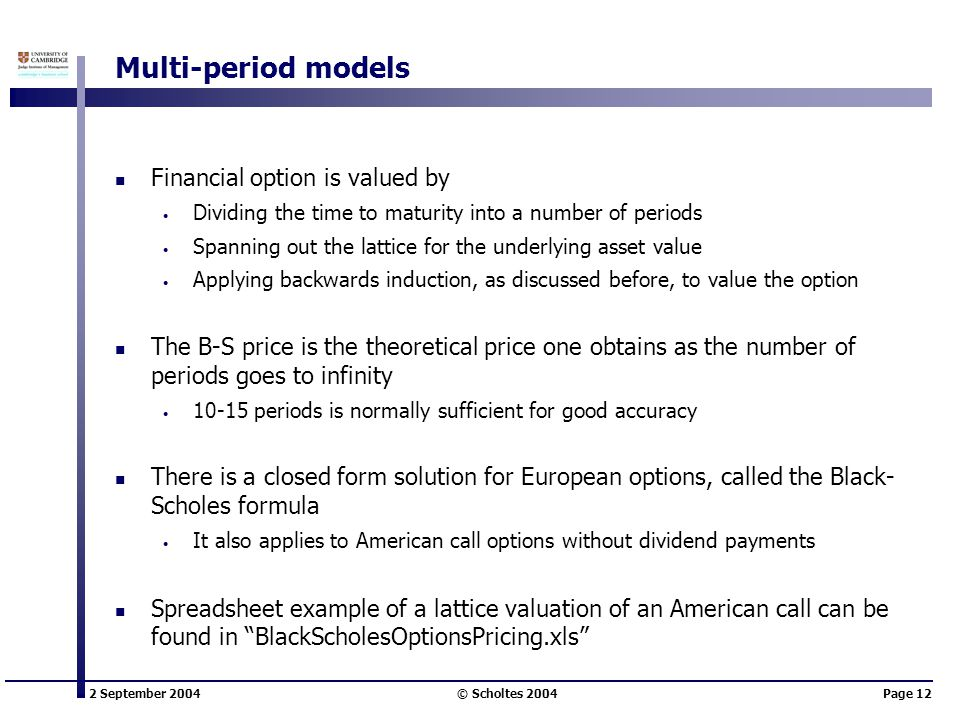2 September 2004 © Scholtes 2004Page 12 Multi-period models Financial option is valued by Dividing the time to maturity into a number of periods Spanning out the lattice for the underlying asset value Applying backwards induction, as discussed before, to value the option The B-S price is the theoretical price one obtains as the number of periods goes to infinity 10-15 periods is normally sufficient for good accuracy There is a closed form solution for European options, called the Black- Scholes formula It also applies to American call options without dividend payments Spreadsheet example of a lattice valuation of an American call can be found in BlackScholesOptionsPricing.xls