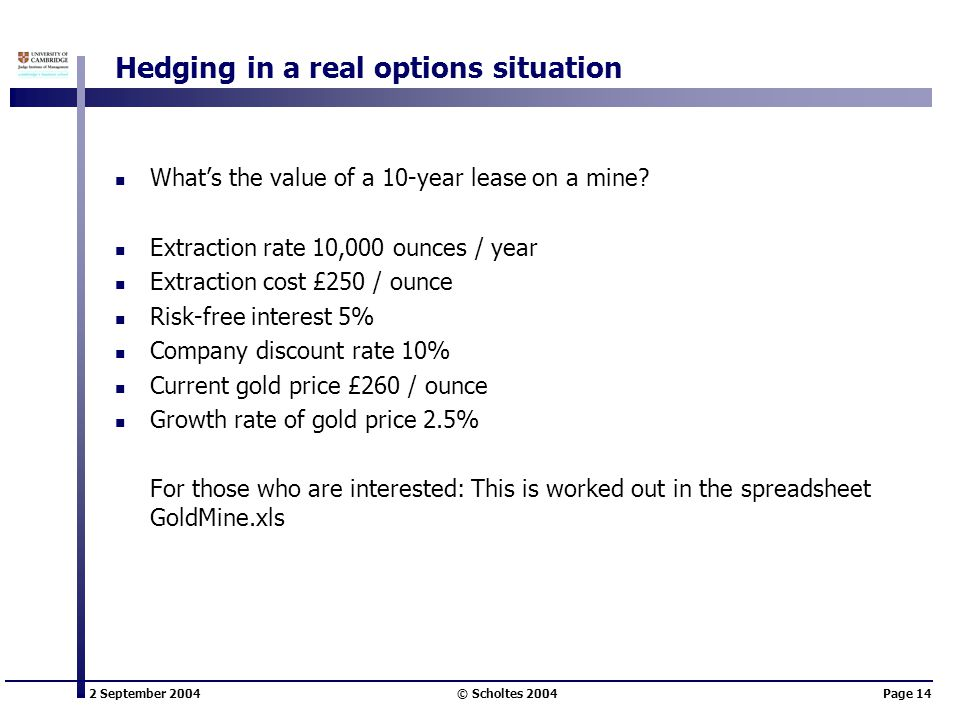 2 September 2004 © Scholtes 2004Page 14 Hedging in a real options situation What's the value of a 10-year lease on a mine.