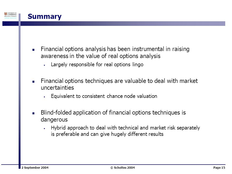 2 September 2004 © Scholtes 2004Page 15 Summary Financial options analysis has been instrumental in raising awareness in the value of real options analysis Largely responsible for real options lingo Financial options techniques are valuable to deal with market uncertainties Equivalent to consistent chance node valuation Blind-folded application of financial options techniques is dangerous Hybrid approach to deal with technical and market risk separately is preferable and can give hugely different results