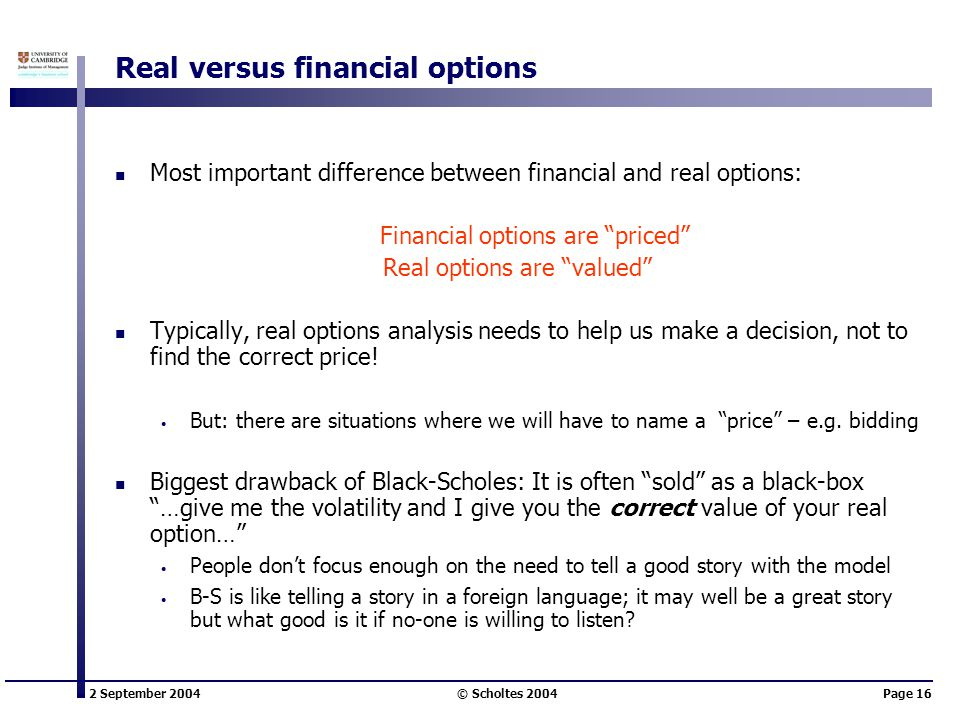 2 September 2004 © Scholtes 2004Page 16 Real versus financial options Most important difference between financial and real options: Financial options are priced Real options are valued Typically, real options analysis needs to help us make a decision, not to find the correct price.