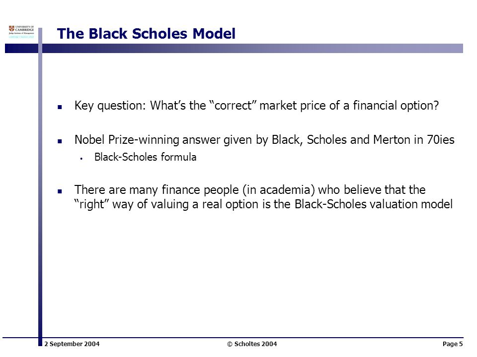 2 September 2004 © Scholtes 2004Page 5 The Black Scholes Model Key question: What's the correct market price of a financial option.