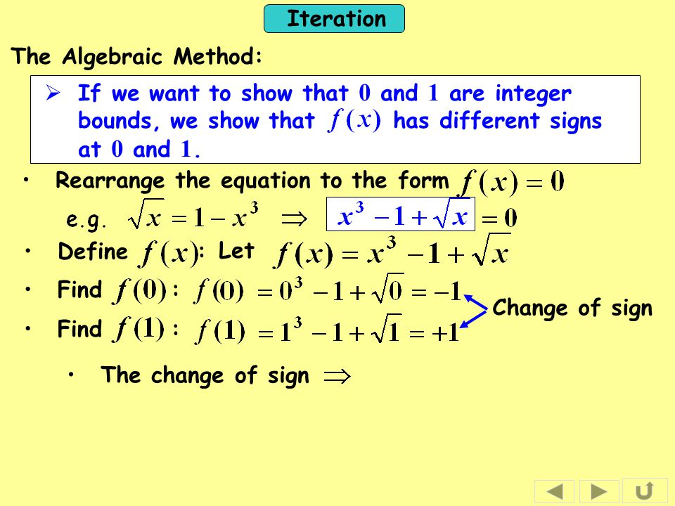 Iteration Rearrange the equation to the form Find : Change of sign Find : The change of sign Define : Let The Algebraic Method:  If we want to show t