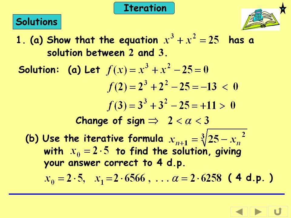 Iteration Solutions 1. (a) Show that the equation has a solution between 2 and 3. Solution: (a) Let Change of sign (b) Use the iterative formula with