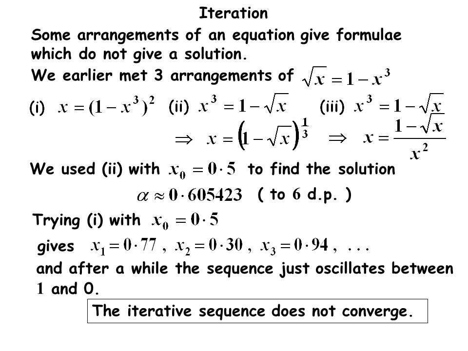 Iteration Some arrangements of an equation give formulae which do not give a solution. We earlier met 3 arrangements of ( to 6 d.p. ) We used (ii) wit