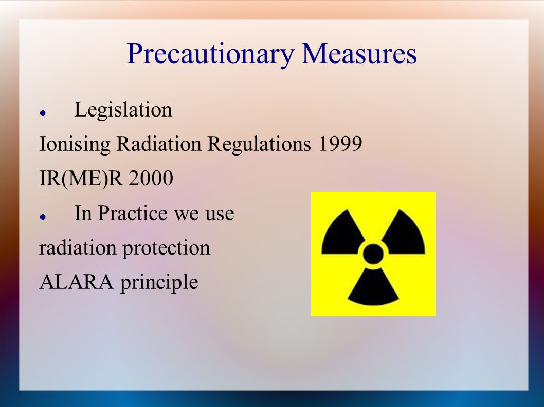 Precautionary Measures Legislation Ionising Radiation Regulations 1999 IR(ME)R 2000 In Practice we use radiation protection ALARA principle