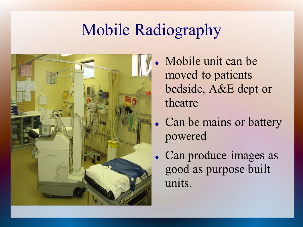 Mobile Radiography Mobile unit can be moved to patients bedside, A&E dept or theatre Can be mains or battery powered Can produce images as good as purpose built units.