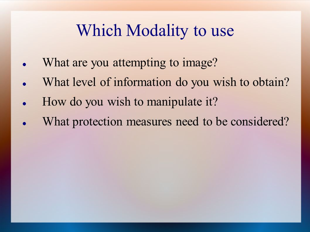 Which Modality to use What are you attempting to image.