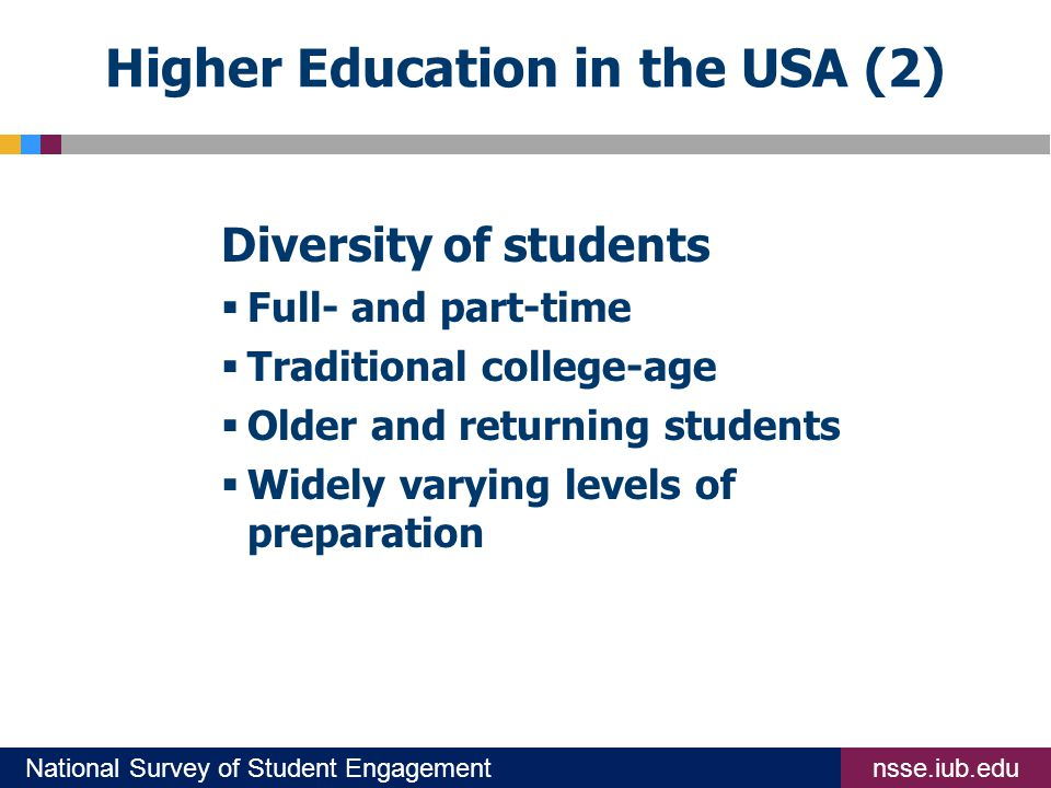 nsse.iub.eduNational Survey of Student Engagement Higher Education in the USA (2) Diversity of students  Full- and part-time  Traditional college-age  Older and returning students  Widely varying levels of preparation