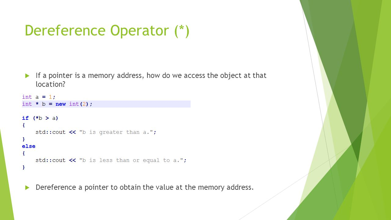 Dereference Operator (*)  If a pointer is a memory address, how do we access the object at that location.