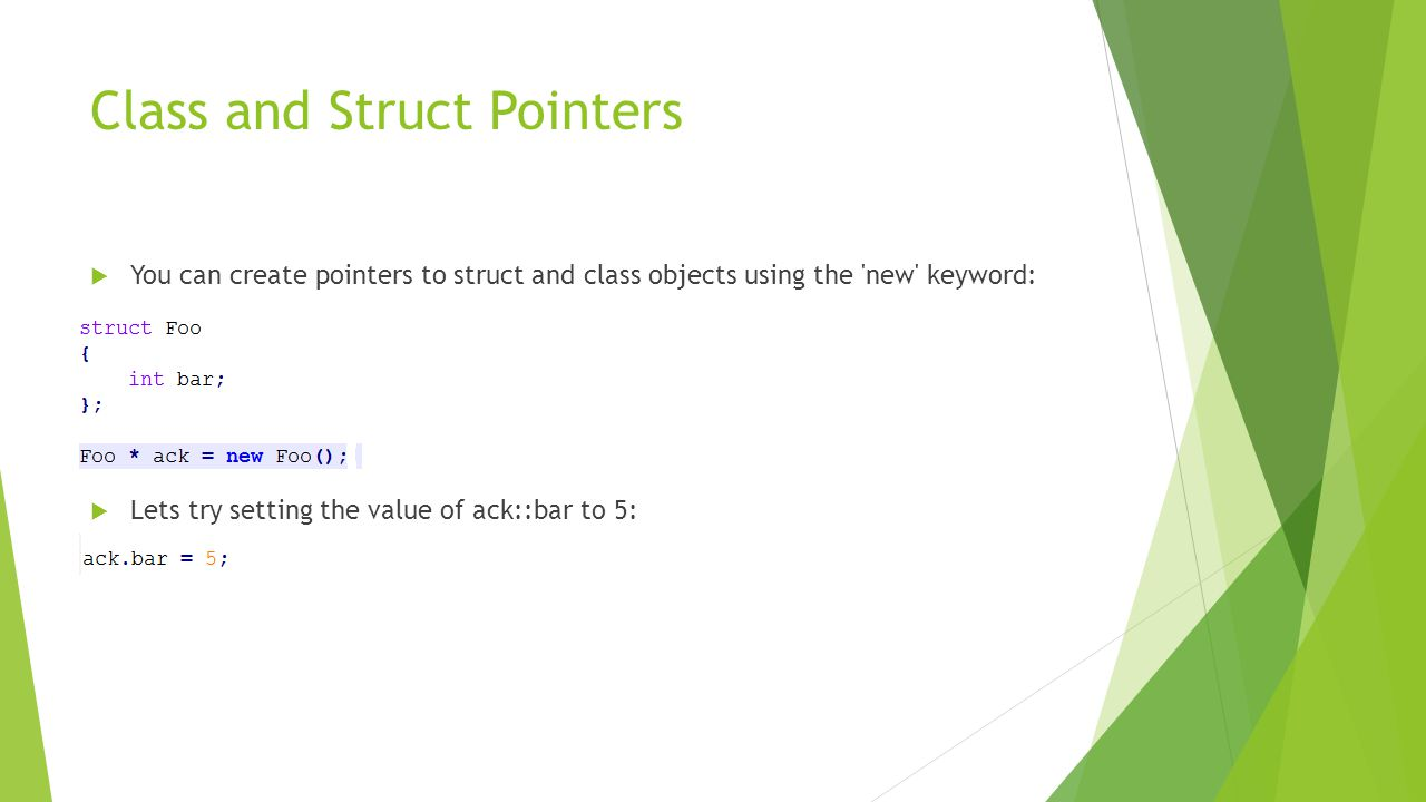 Class and Struct Pointers  You can create pointers to struct and class objects using the new keyword:  Lets try setting the value of ack::bar to 5: