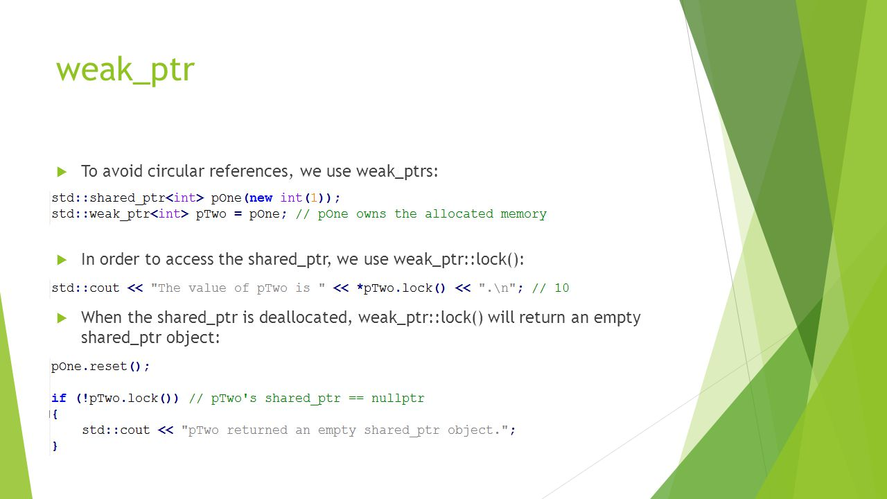 weak_ptr  To avoid circular references, we use weak_ptrs:  In order to access the shared_ptr, we use weak_ptr::lock():  When the shared_ptr is deallocated, weak_ptr::lock() will return an empty shared_ptr object: