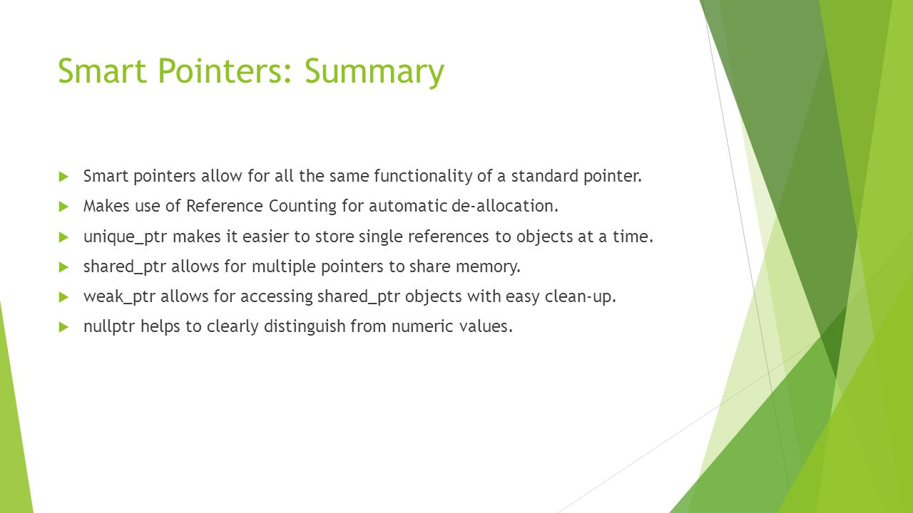 Smart Pointers: Summary  Smart pointers allow for all the same functionality of a standard pointer.