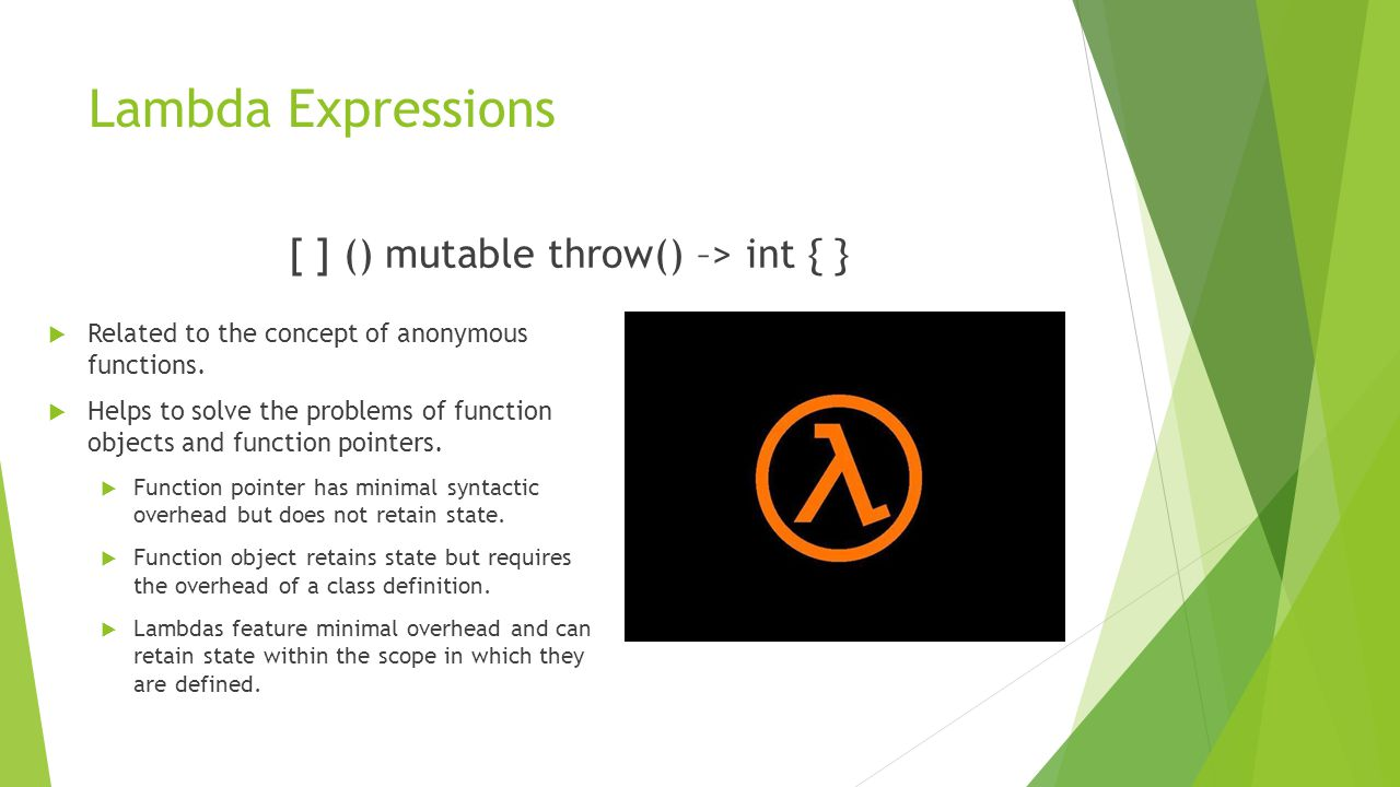 Lambda Expressions [ ] () mutable throw() –> int { }  Related to the concept of anonymous functions.