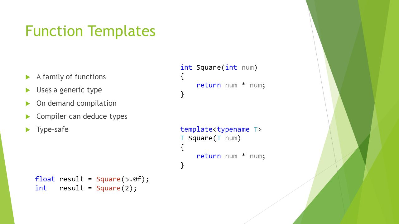 Function Templates  A family of functions  Uses a generic type  On demand compilation  Compiler can deduce types  Type-safe int Square(int num) { return num * num; } template T Square(T num) { return num * num; } float result = Square(5.0f); int result = Square(2);