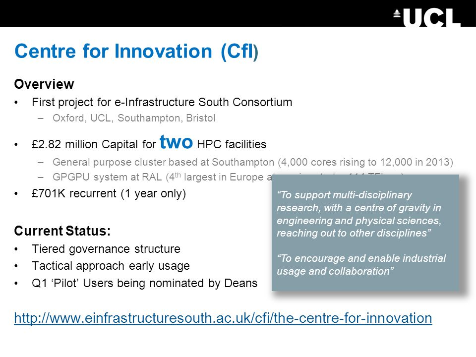 Centre for Innovation (CfI ) Overview First project for e-Infrastructure South Consortium –Oxford, UCL, Southampton, Bristol £2.82 million Capital for two HPC facilities –General purpose cluster based at Southampton (4,000 cores rising to 12,000 in 2013) –GPGPU system at RAL (4 th largest in Europe at service start – 114 TFlops) £701K recurrent (1 year only) Current Status: Tiered governance structure Tactical approach early usage Q1 'Pilot' Users being nominated by Deans http://www.einfrastructuresouth.ac.uk/cfi/the-centre-for-innovation To support multi-disciplinary research, with a centre of gravity in engineering and physical sciences, reaching out to other disciplines To encourage and enable industrial usage and collaboration