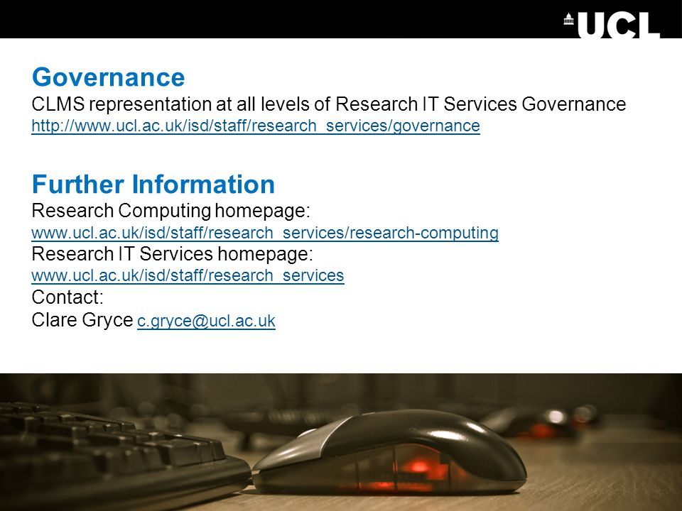 Governance CLMS representation at all levels of Research IT Services Governance http://www.ucl.ac.uk/isd/staff/research_services/governance Further Information Research Computing homepage: www.ucl.ac.uk/isd/staff/research_services/research-computing Research IT Services homepage: www.ucl.ac.uk/isd/staff/research_services Contact: Clare Gryce c.gryce@ucl.ac.uk http://www.ucl.ac.uk/isd/staff/research_services/governance www.ucl.ac.uk/isd/staff/research_services/research-computing www.ucl.ac.uk/isd/staff/research_services c.gryce@ucl.ac.uk
