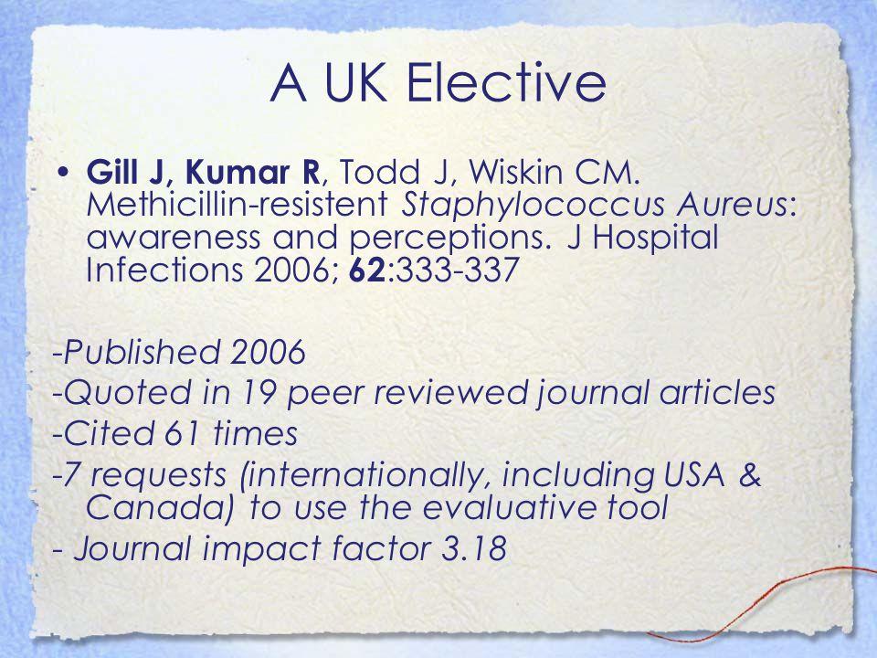 A UK Elective Gill J, Kumar R, Todd J, Wiskin CM. Methicillin-resistent Staphylococcus Aureus: awareness and perceptions. J Hospital Infections 2006;