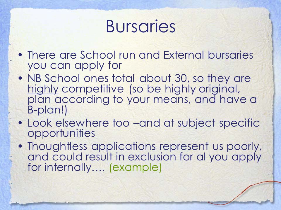 Bursaries There are School run and External bursaries you can apply for NB School ones total about 30, so they are highly competitive (so be highly original, plan according to your means, and have a B-plan!) Look elsewhere too –and at subject specific opportunities Thoughtless applications represent us poorly, and could result in exclusion for al you apply for internally….