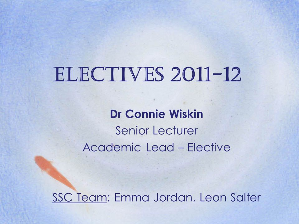 Electives 2011-12 Dr Connie Wiskin Senior Lecturer Academic Lead – Elective SSC Team: Emma Jordan, Leon Salter