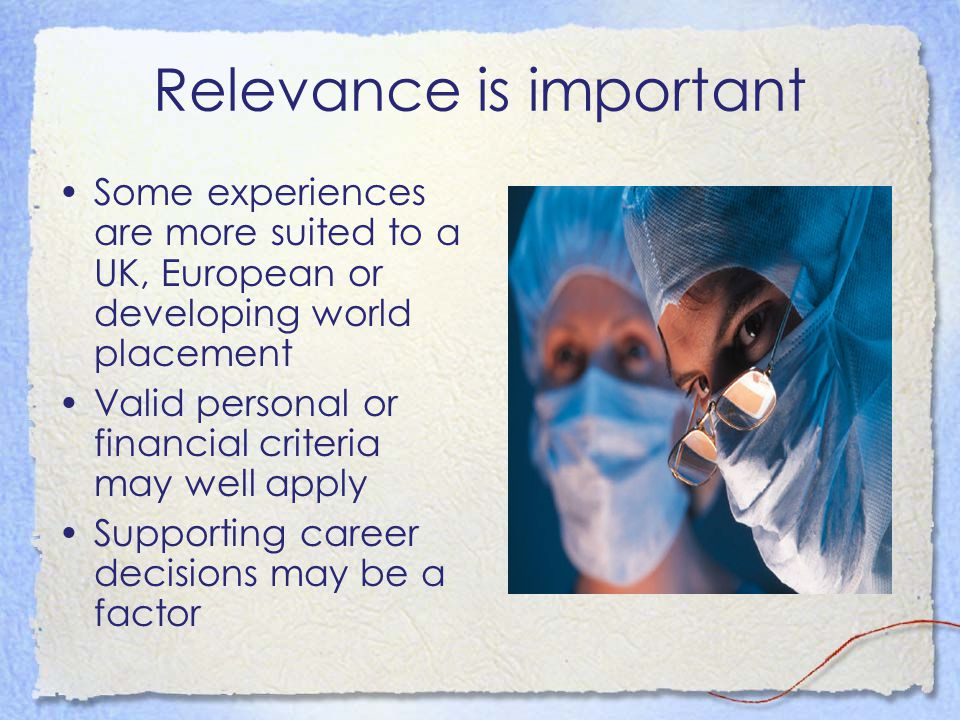 Relevance is important Some experiences are more suited to a UK, European or developing world placement Valid personal or financial criteria may well apply Supporting career decisions may be a factor