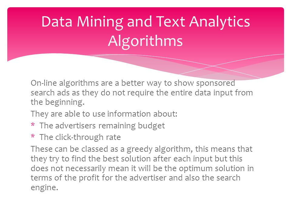 On-line algorithms are a better way to show sponsored search ads as they do not require the entire data input from the beginning.