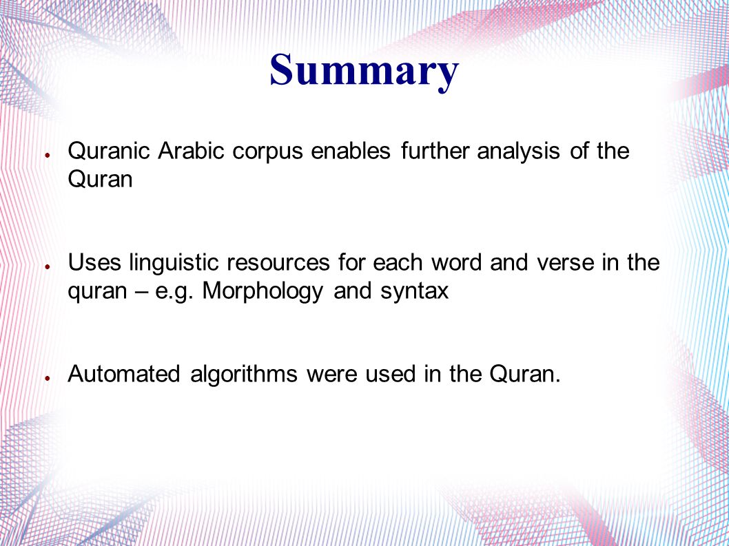 Summary ● Quranic Arabic corpus enables further analysis of the Quran ● Uses linguistic resources for each word and verse in the quran – e.g. Morpholo