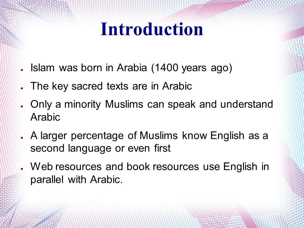 Introduction ● Islam was born in Arabia (1400 years ago) ● The key sacred texts are in Arabic ● Only a minority Muslims can speak and understand Arabic ● A larger percentage of Muslims know English as a second language or even first ● Web resources and book resources use English in parallel with Arabic.