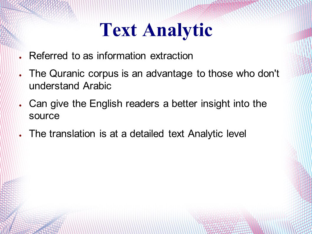 Text Analytic ● Referred to as information extraction ● The Quranic corpus is an advantage to those who don't understand Arabic ● Can give the English