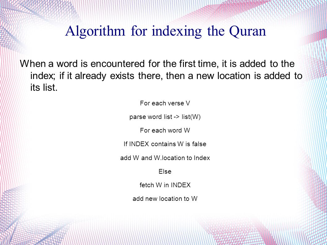 Algorithm for indexing the Quran When a word is encountered for the first time, it is added to the index; if it already exists there, then a new location is added to its list.