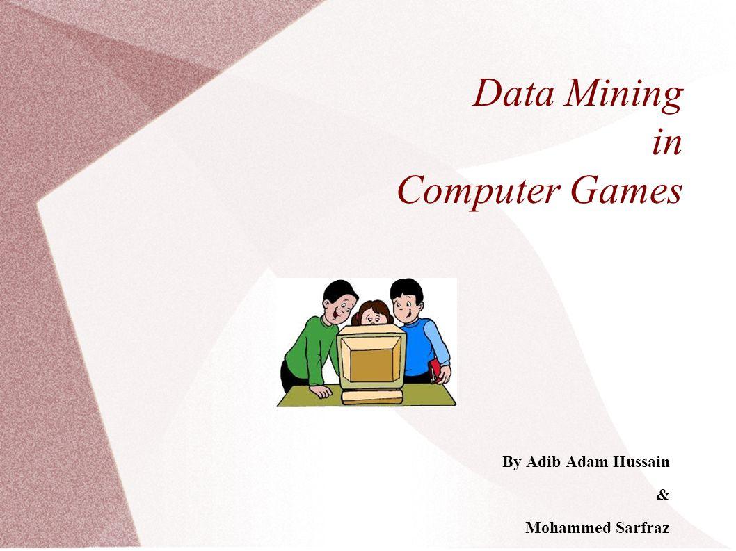 Data Mining in Computer Games By Adib Adam Hussain & Mohammed Sarfraz