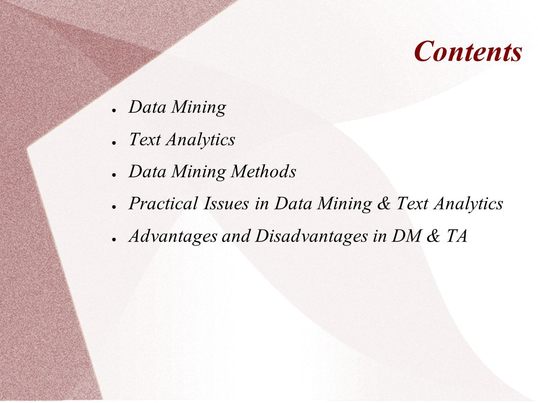 Contents ● Data Mining ● Text Analytics ● Data Mining Methods ● Practical Issues in Data Mining & Text Analytics ● Advantages and Disadvantages in DM & TA