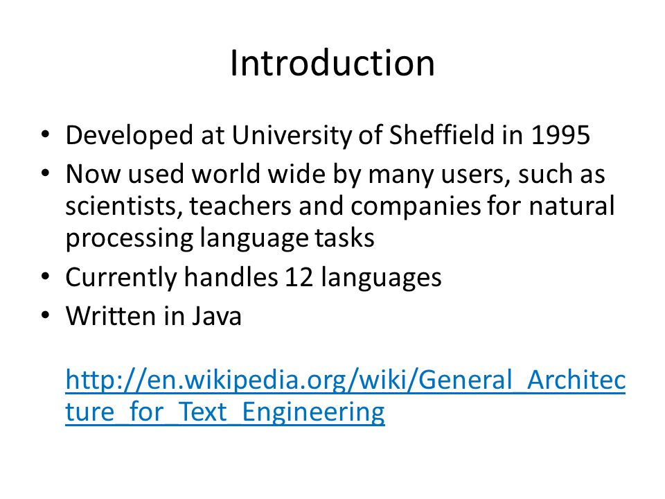 Introduction Developed at University of Sheffield in 1995 Now used world wide by many users, such as scientists, teachers and companies for natural processing language tasks Currently handles 12 languages Written in Java http://en.wikipedia.org/wiki/General_Architec ture_for_Text_Engineering